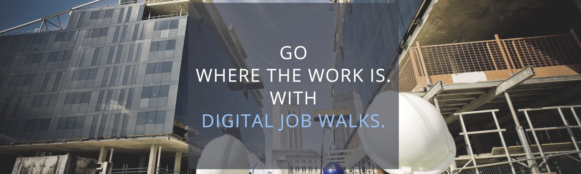 GO WHERE THE WORK IS - WITH DIGITAL JOBWALKS.